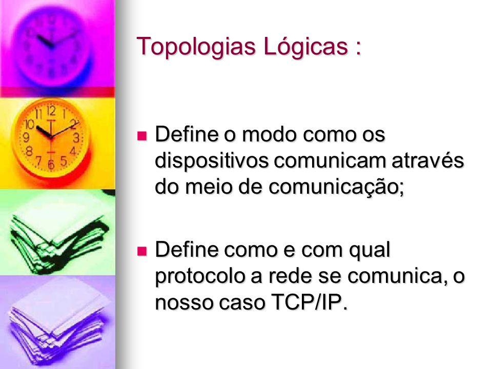 Topologias Lógicas : Define o modo como os dispositivos comunicam através do meio de comunicação;