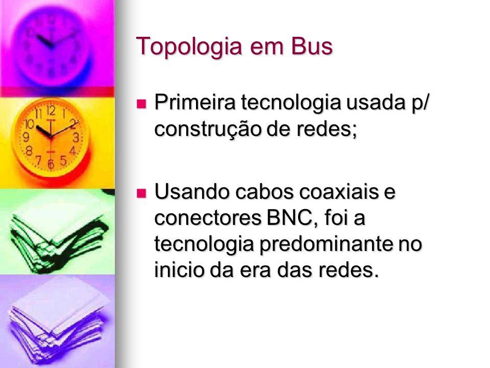 Topologia em Bus Primeira tecnologia usada p/ construção de redes;