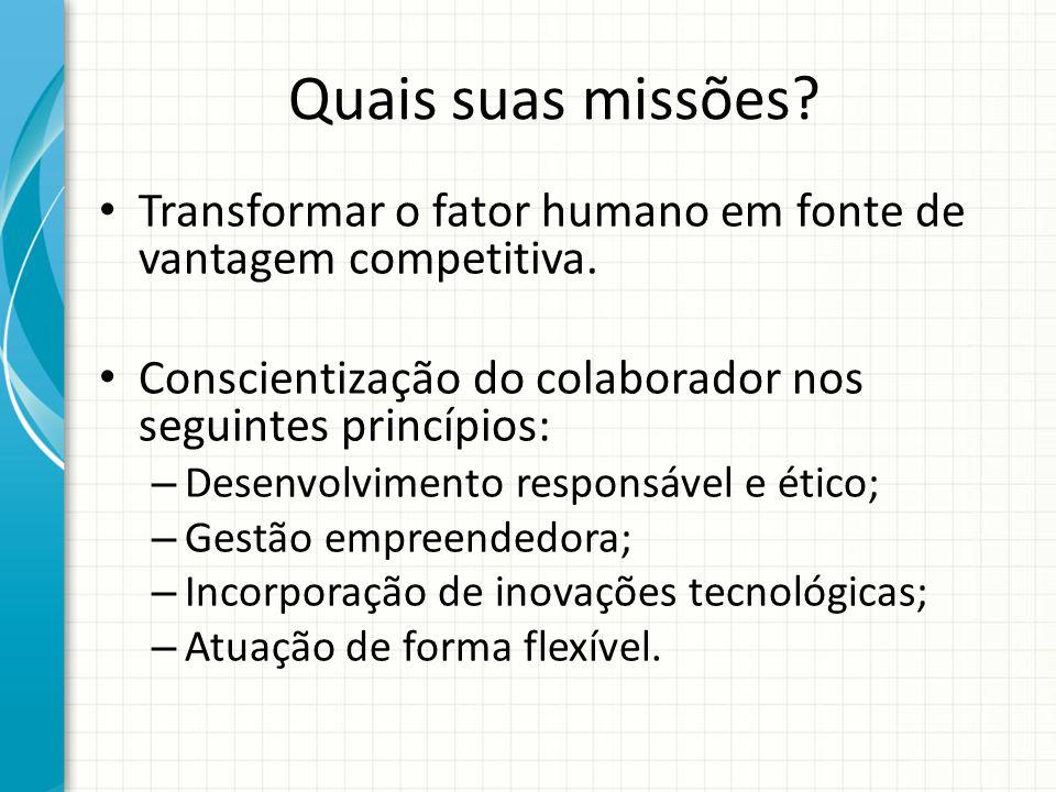 Quais suas missões Transformar o fator humano em fonte de vantagem competitiva. Conscientização do colaborador nos seguintes princípios: