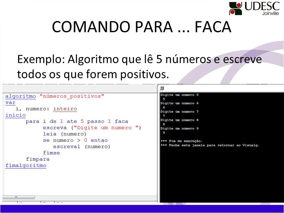 COMANDO PARA ... FACA Exemplo: Algoritmo que lê 5 números e escreve todos os que forem positivos.