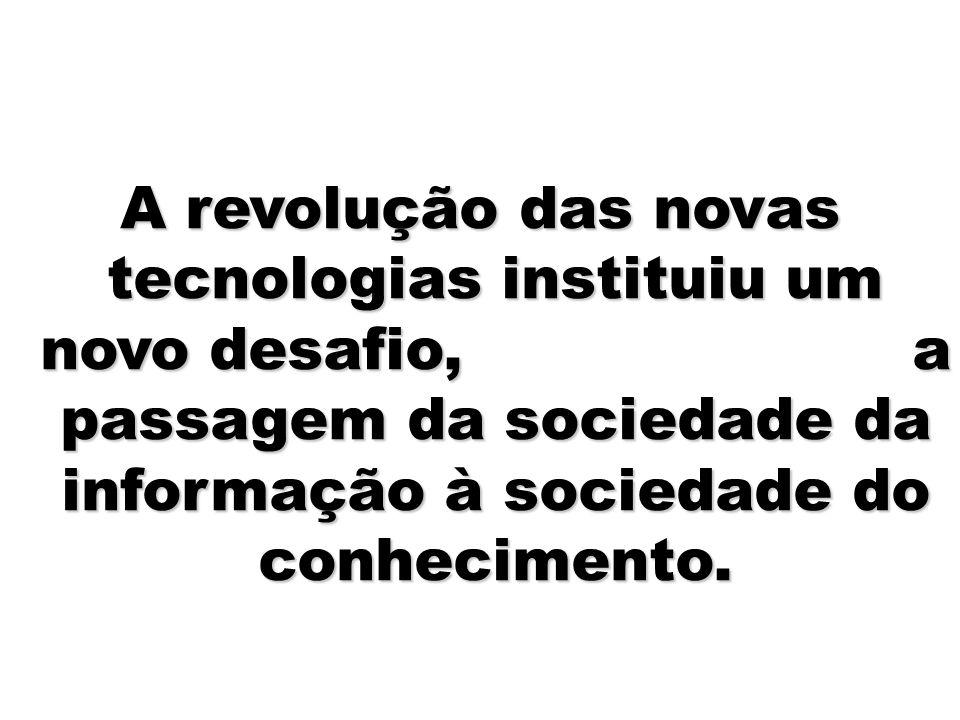 A revolução das novas tecnologias instituiu um novo desafio, a passagem da sociedade da informação à sociedade do conhecimento.