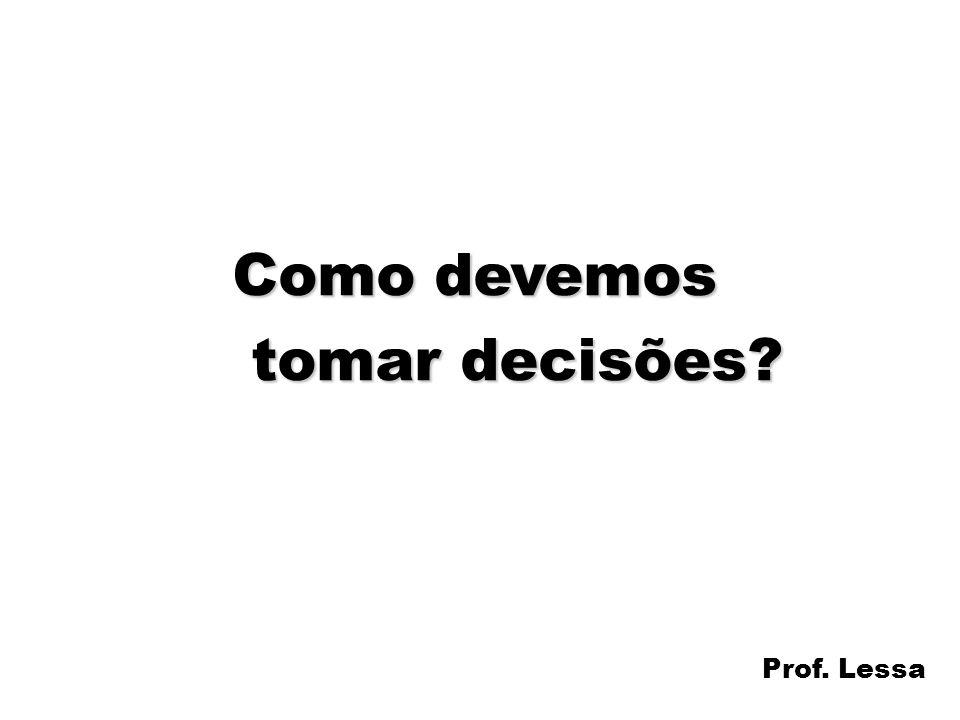 Como devemos tomar decisões Prof. Lessa
