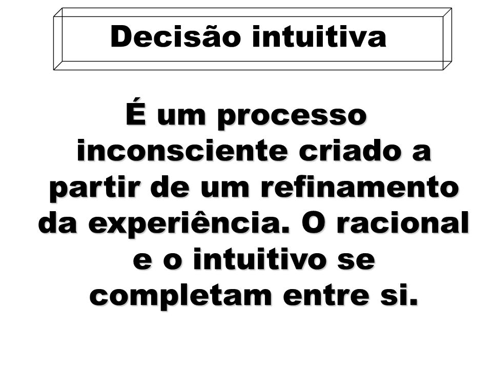 Decisão intuitiva É um processo inconsciente criado a partir de um refinamento da experiência.