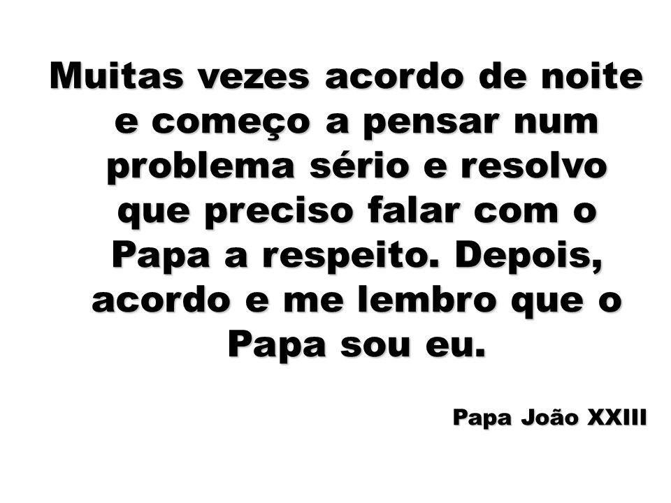 Muitas vezes acordo de noite e começo a pensar num problema sério e resolvo que preciso falar com o Papa a respeito. Depois, acordo e me lembro que o Papa sou eu.