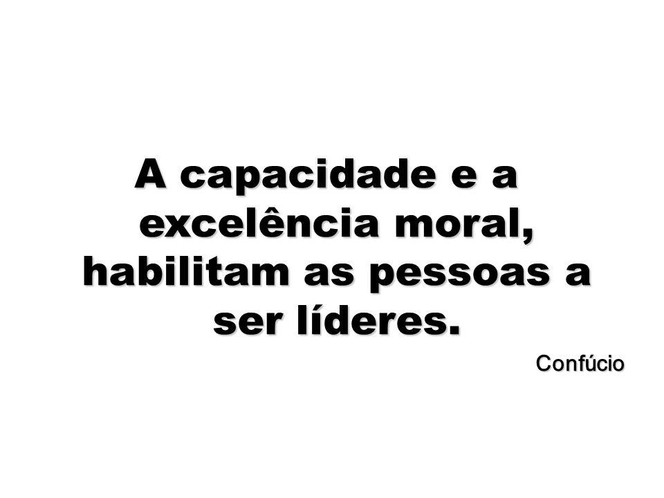 A capacidade e a excelência moral, habilitam as pessoas a ser líderes.