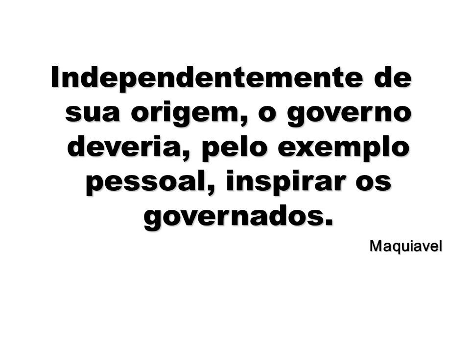 Independentemente de sua origem, o governo deveria, pelo exemplo pessoal, inspirar os governados.