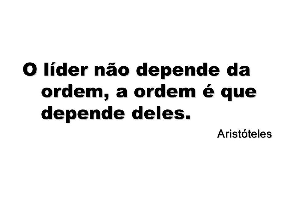 O líder não depende da ordem, a ordem é que depende deles.