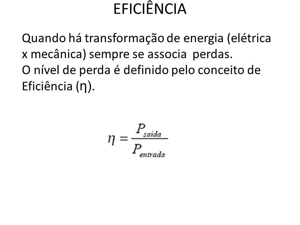 EFICIÊNCIA Quando há transformação de energia (elétrica x mecânica) sempre se associa perdas.