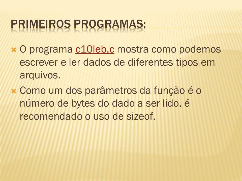 Primeiros programas: O programa c10leb.c mostra como podemos escrever e ler dados de diferentes tipos em arquivos.