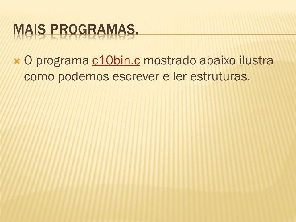Mais programas. O programa c10bin.c mostrado abaixo ilustra como podemos escrever e ler estruturas.