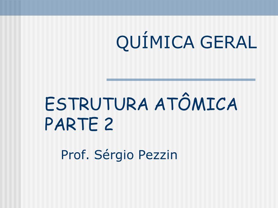 QUÍMICA GERAL ESTRUTURA ATÔMICA PARTE 2 Prof. Sérgio Pezzin
