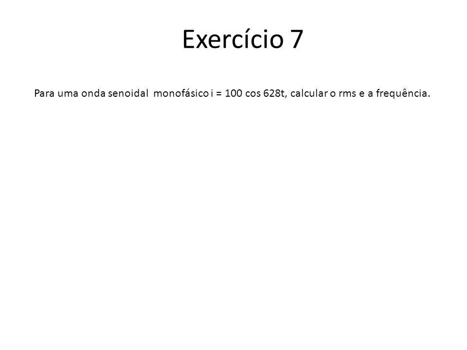 Exercício 7 Para uma onda senoidal monofásico i = 100 cos 628t, calcular o rms e a frequência.