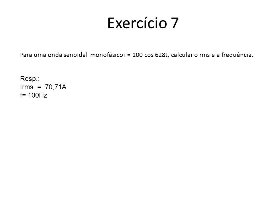 Exercício 7 Para uma onda senoidal monofásico i = 100 cos 628t, calcular o rms e a frequência. Resp.: