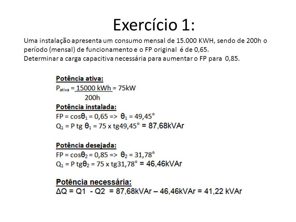 Exercício 1: Uma instalação apresenta um consumo mensal de 15.000 KWH, sendo de 200h o período (mensal) de funcionamento e o FP original é de 0,65.