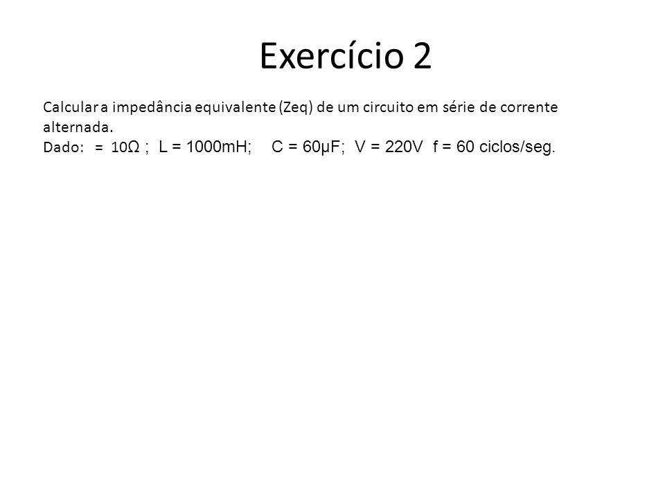 Exercício 2Calcular a impedância equivalente (Zeq) de um circuito em série de corrente alternada.