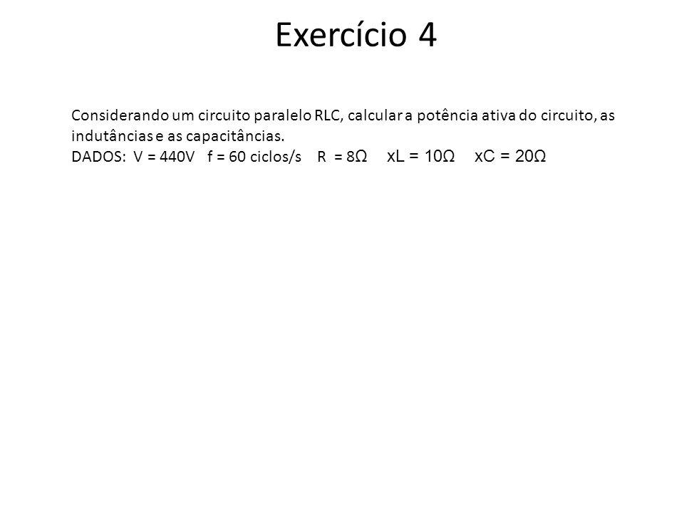 Exercício 4 Considerando um circuito paralelo RLC, calcular a potência ativa do circuito, as indutâncias e as capacitâncias.