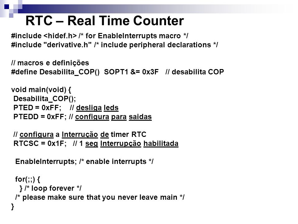 RTC – Real Time Counter #include <hidef.h> /* for EnableInterrupts macro */ #include derivative.h /* include peripheral declarations */