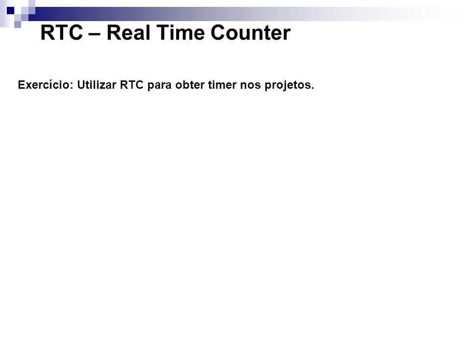 RTC – Real Time Counter Exercício: Utilizar RTC para obter timer nos projetos.