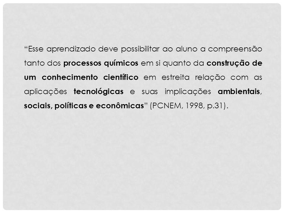 Esse aprendizado deve possibilitar ao aluno a compreensão tanto dos processos químicos em si quanto da construção de um conhecimento científico em estreita relação com as aplicações tecnológicas e suas implicações ambientais, sociais, políticas e econômicas (PCNEM, 1998, p.31).