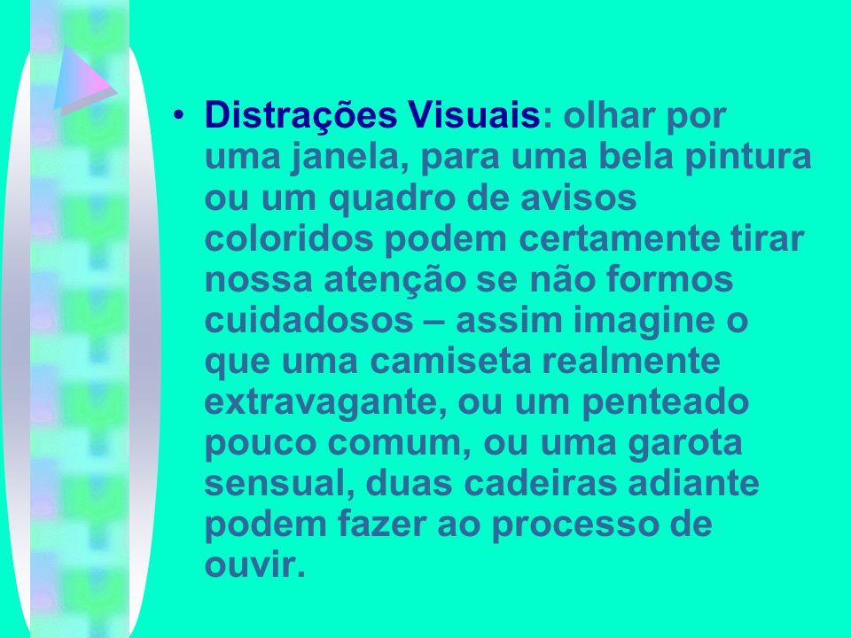 Distrações Visuais: olhar por uma janela, para uma bela pintura ou um quadro de avisos coloridos podem certamente tirar nossa atenção se não formos cuidadosos – assim imagine o que uma camiseta realmente extravagante, ou um penteado pouco comum, ou uma garota sensual, duas cadeiras adiante podem fazer ao processo de ouvir.
