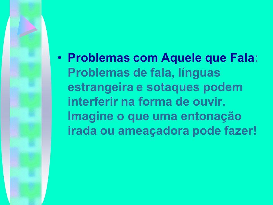 Problemas com Aquele que Fala: Problemas de fala, línguas estrangeira e sotaques podem interferir na forma de ouvir.