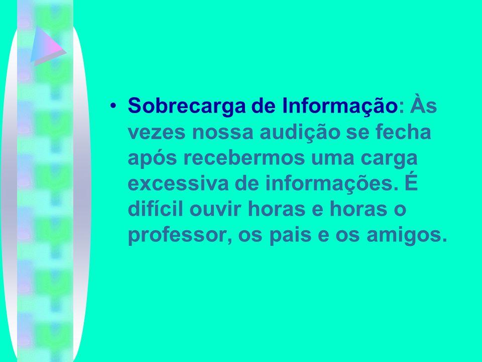 Sobrecarga de Informação: Às vezes nossa audição se fecha após recebermos uma carga excessiva de informações.