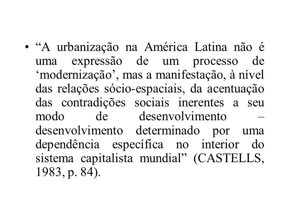 A urbanização na América Latina não é uma expressão de um processo de 'modernização', mas a manifestação, à nível das relações sócio-espaciais, da acentuação das contradições sociais inerentes a seu modo de desenvolvimento – desenvolvimento determinado por uma dependência específica no interior do sistema capitalista mundial (CASTELLS, 1983, p.