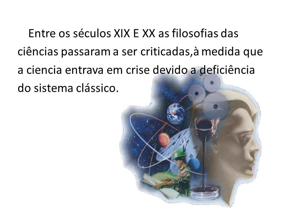 Entre os séculos XIX E XX as filosofias das ciências passaram a ser criticadas,à medida que a ciencia entrava em crise devido a deficiência do sistema clássico.