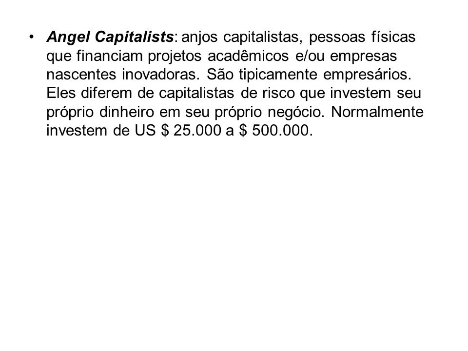 Angel Capitalists: anjos capitalistas, pessoas físicas que financiam projetos acadêmicos e/ou empresas nascentes inovadoras.
