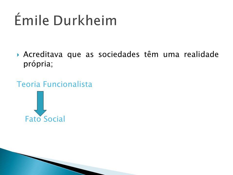 Émile Durkheim Acreditava que as sociedades têm uma realidade própria;