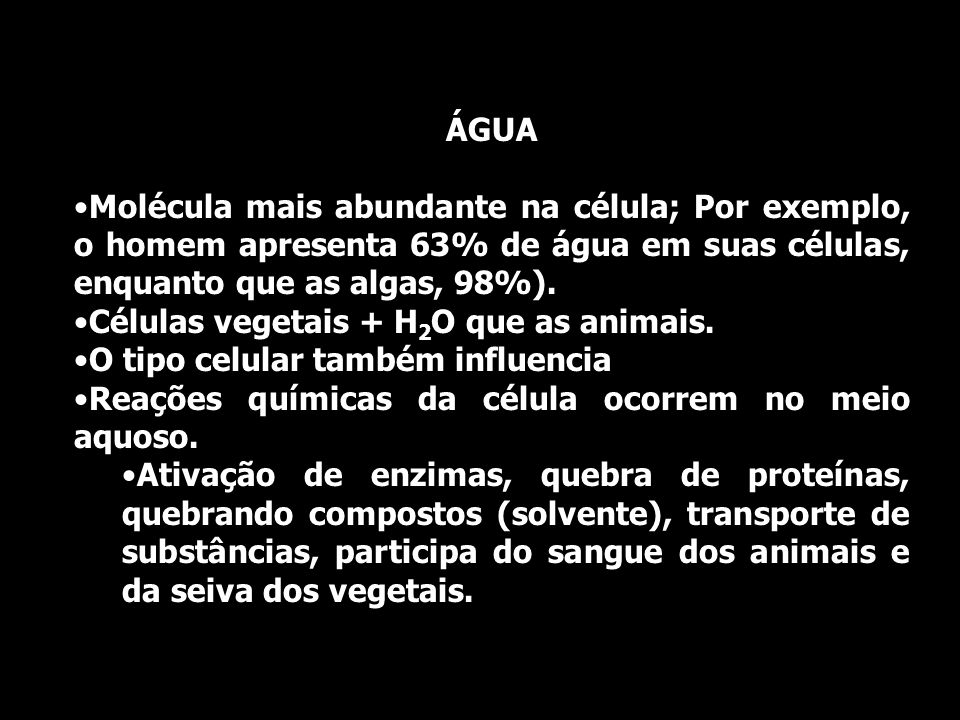 ÁGUAMolécula mais abundante na célula; Por exemplo, o homem apresenta 63% de água em suas células, enquanto que as algas, 98%).