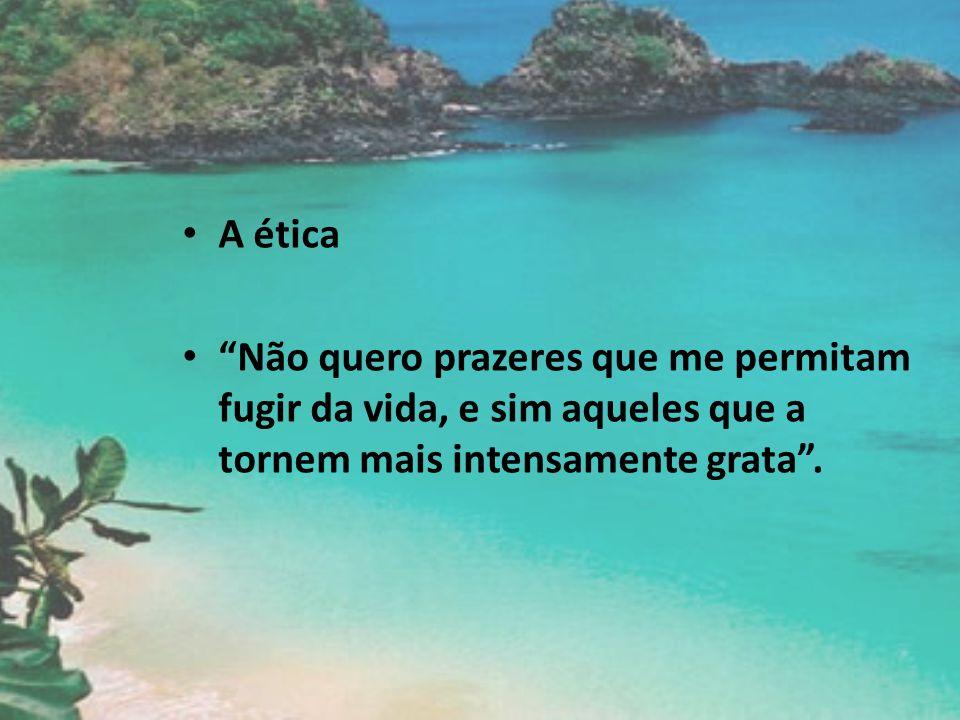 A ética Não quero prazeres que me permitam fugir da vida, e sim aqueles que a tornem mais intensamente grata .