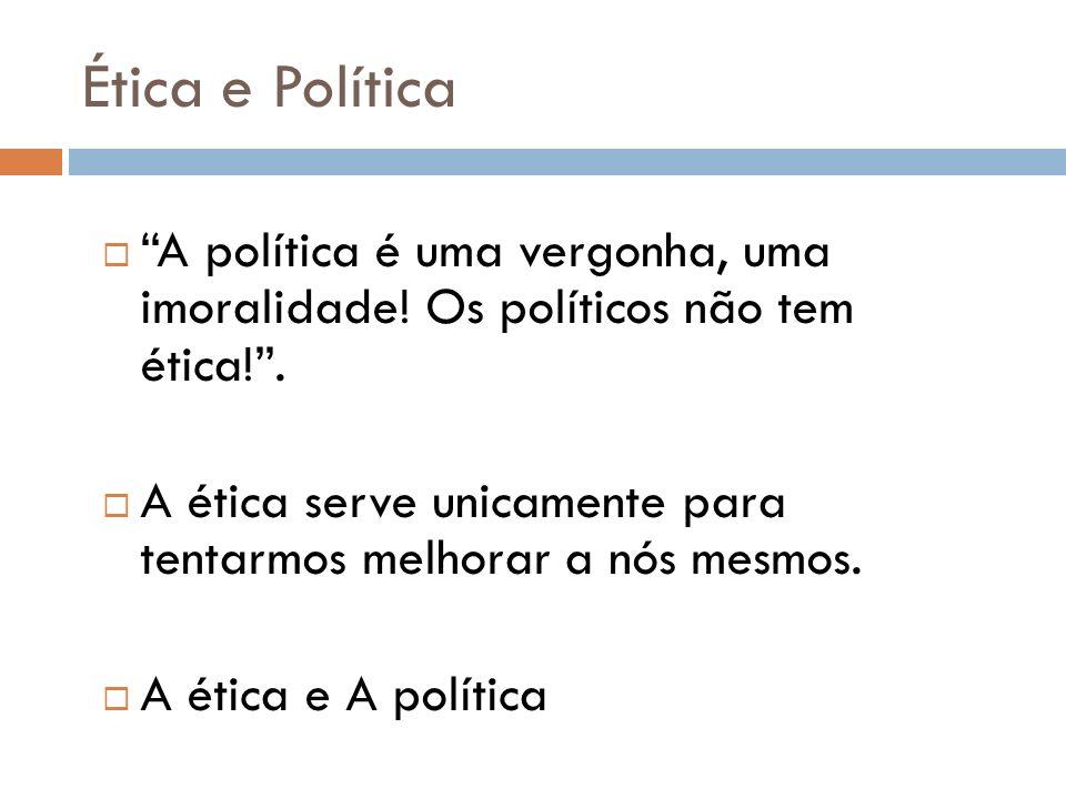 Ética e Política A política é uma vergonha, uma imoralidade! Os políticos não tem ética! .
