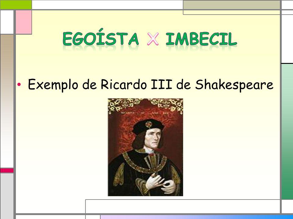 Egoísta X Imbecil Exemplo de Ricardo III de Shakespeare