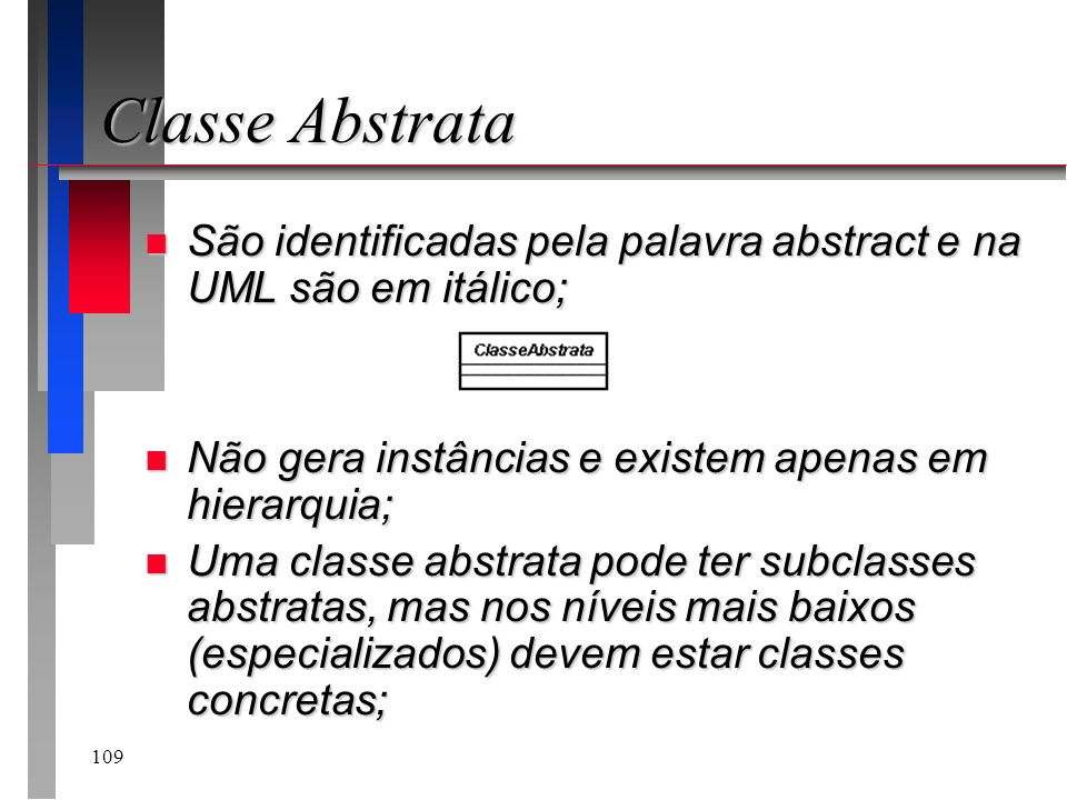 Classe AbstrataSão identificadas pela palavra abstract e na UML são em itálico; Não gera instâncias e existem apenas em hierarquia;