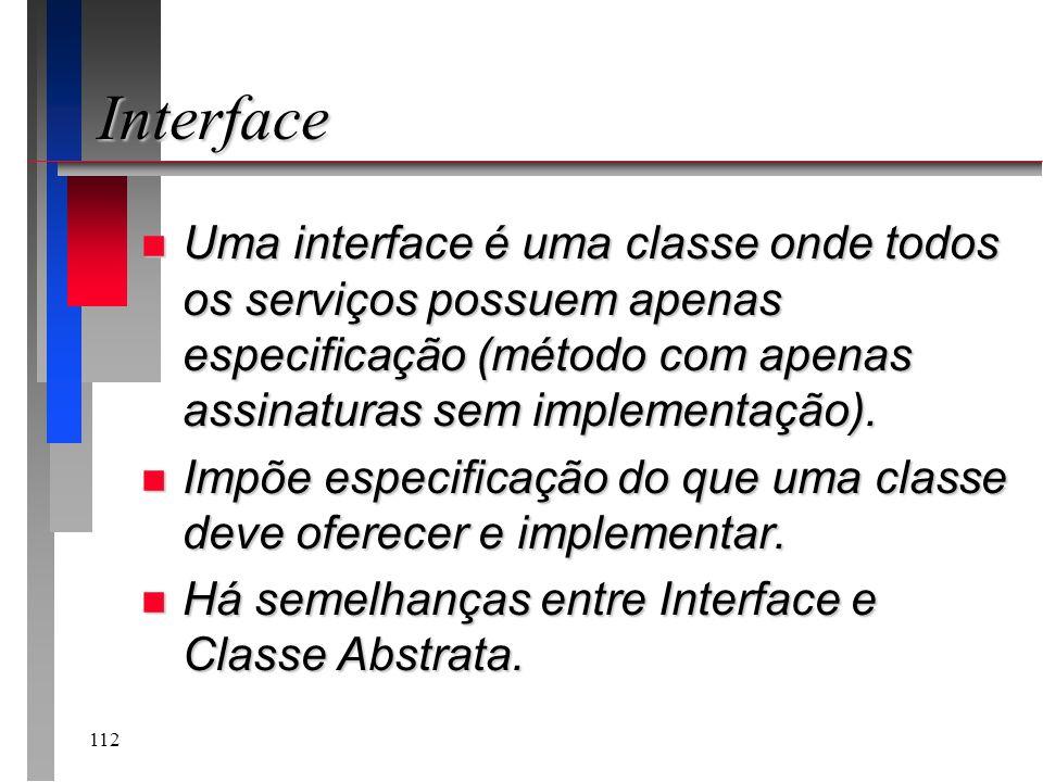 InterfaceUma interface é uma classe onde todos os serviços possuem apenas especificação (método com apenas assinaturas sem implementação).
