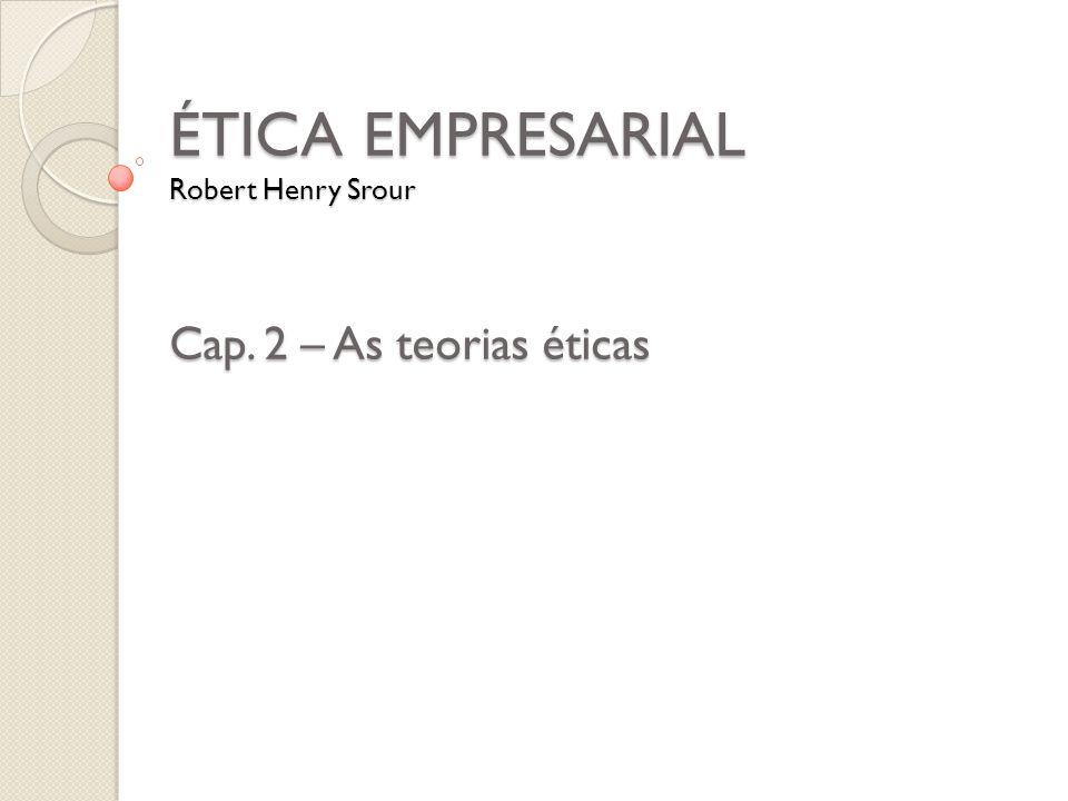 ÉTICA EMPRESARIAL Robert Henry Srour Cap. 2 – As teorias éticas