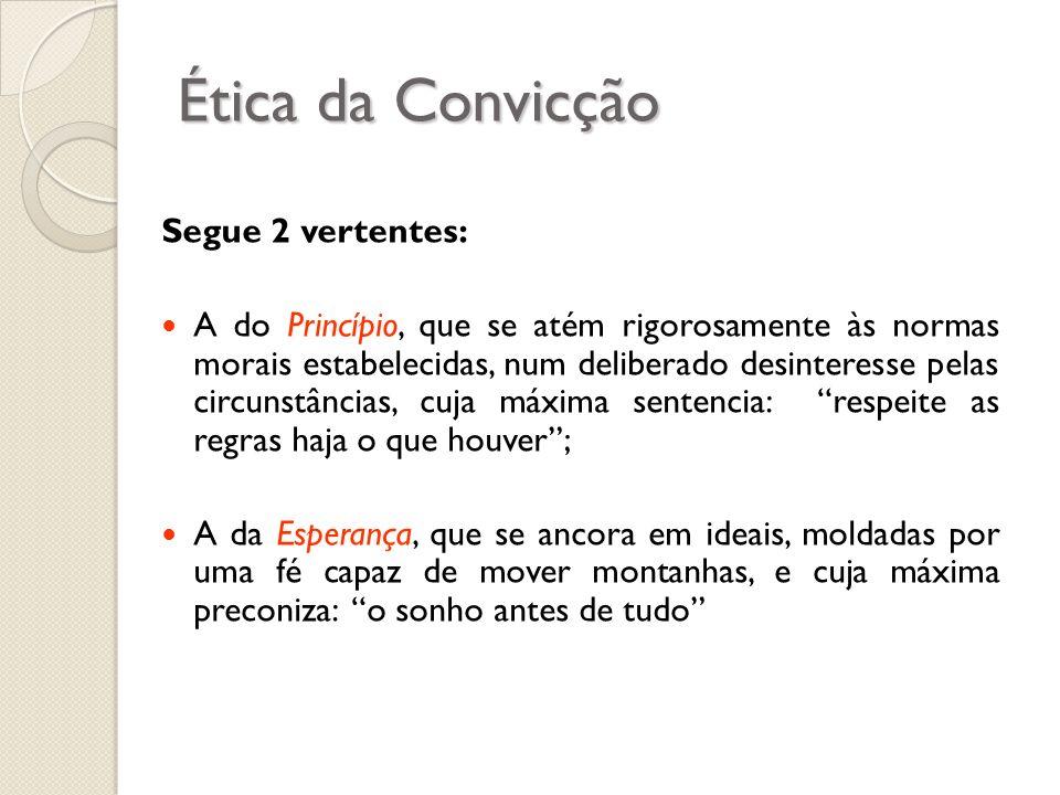 Ética da Convicção Segue 2 vertentes: