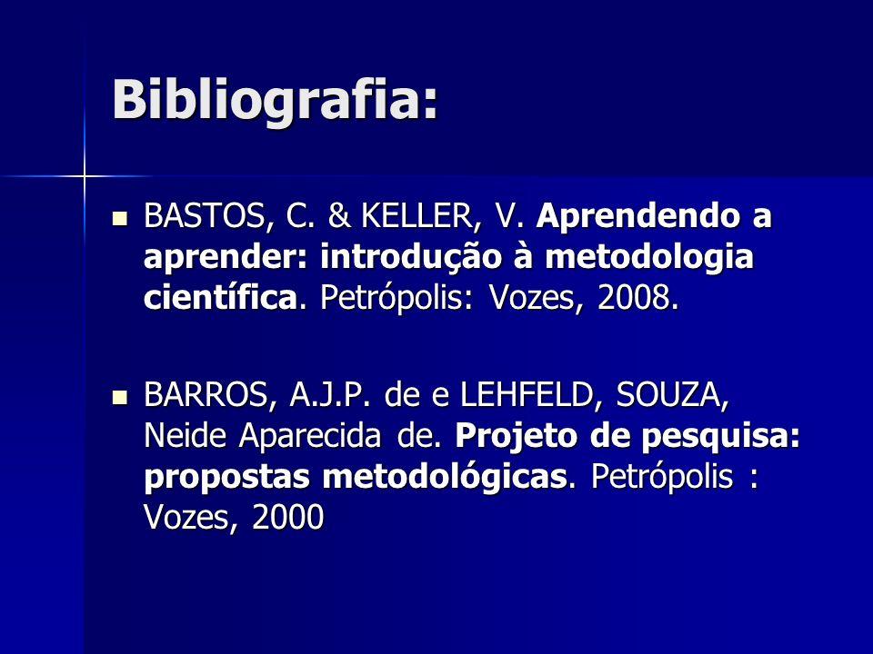 Bibliografia: BASTOS, C. & KELLER, V. Aprendendo a aprender: introdução à metodologia científica. Petrópolis: Vozes, 2008.