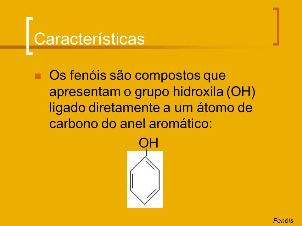 Características Os fenóis são compostos que apresentam o grupo hidroxila (OH) ligado diretamente a um átomo de carbono do anel aromático: