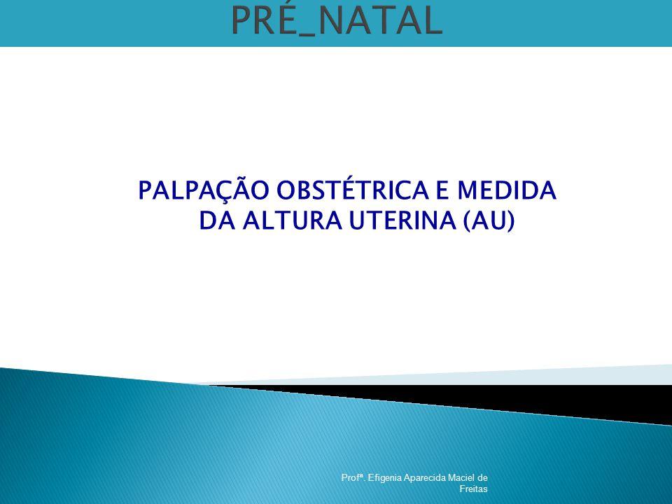 PALPAÇÃO OBSTÉTRICA E MEDIDA DA ALTURA UTERINA (AU)