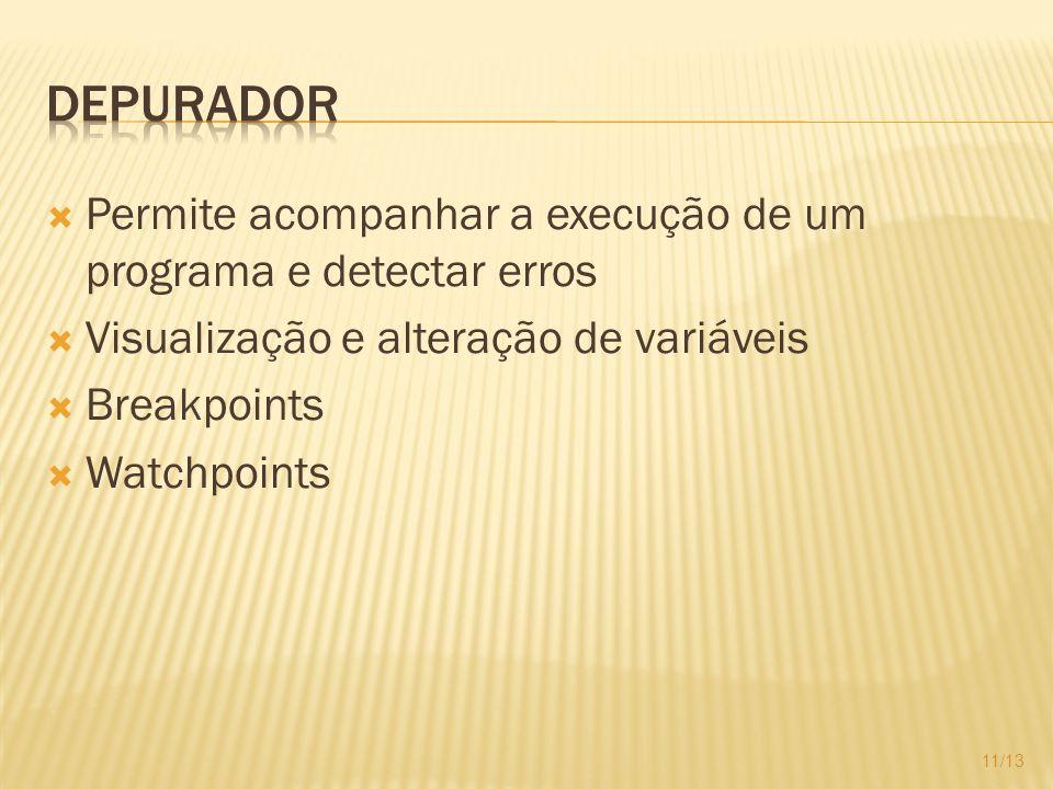 Depurador Permite acompanhar a execução de um programa e detectar erros. Visualização e alteração de variáveis.
