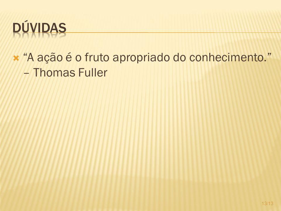 Dúvidas A ação é o fruto apropriado do conhecimento. – Thomas Fuller