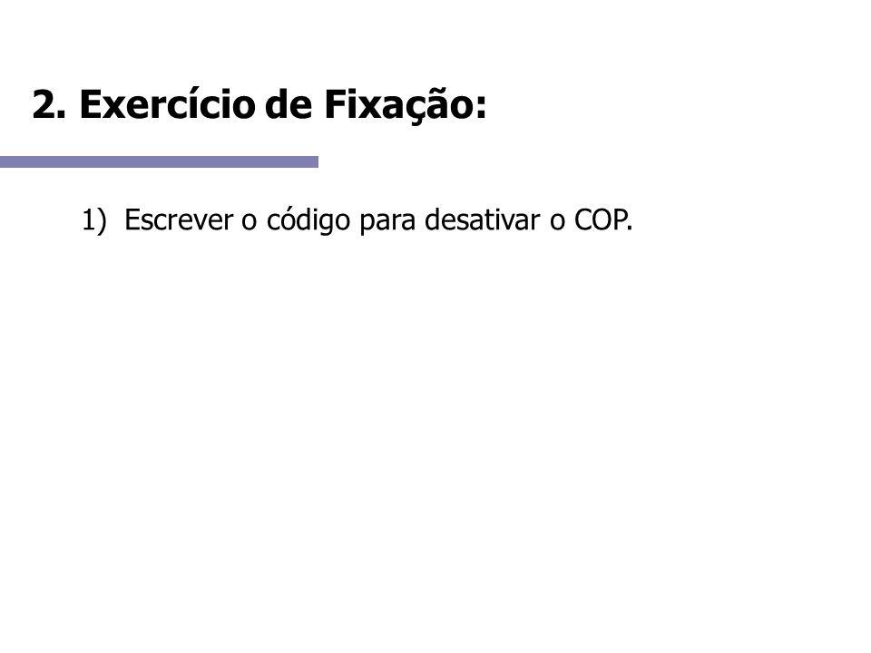 2. Exercício de Fixação: Escrever o código para desativar o COP.