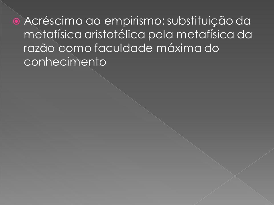Acréscimo ao empirismo: substituição da metafísica aristotélica pela metafísica da razão como faculdade máxima do conhecimento