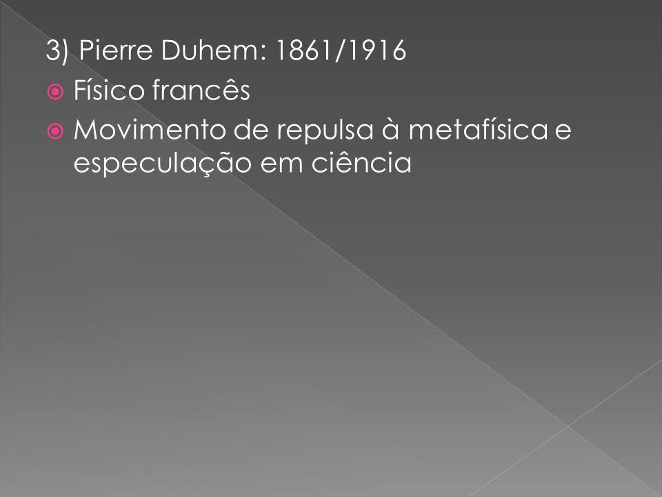 3) Pierre Duhem: 1861/1916 Físico francês.