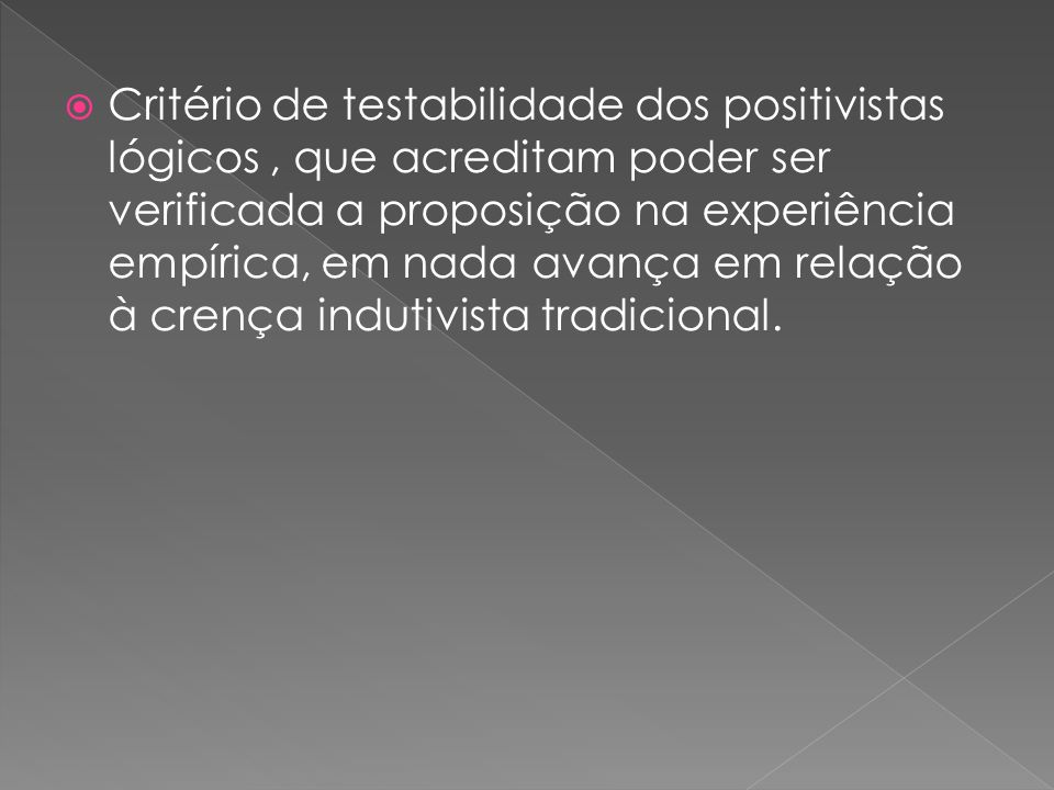 Critério de testabilidade dos positivistas lógicos , que acreditam poder ser verificada a proposição na experiência empírica, em nada avança em relação à crença indutivista tradicional.