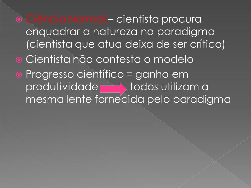 Ciência Normal – cientista procura enquadrar a natureza no paradigma (cientista que atua deixa de ser crítico)