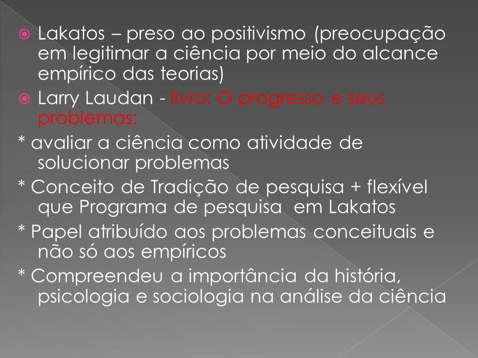 Lakatos – preso ao positivismo (preocupação em legitimar a ciência por meio do alcance empírico das teorias)