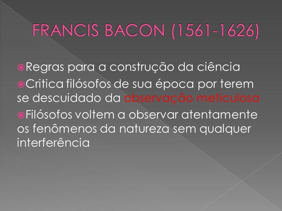 FRANCIS BACON (1561-1626) Regras para a construção da ciência